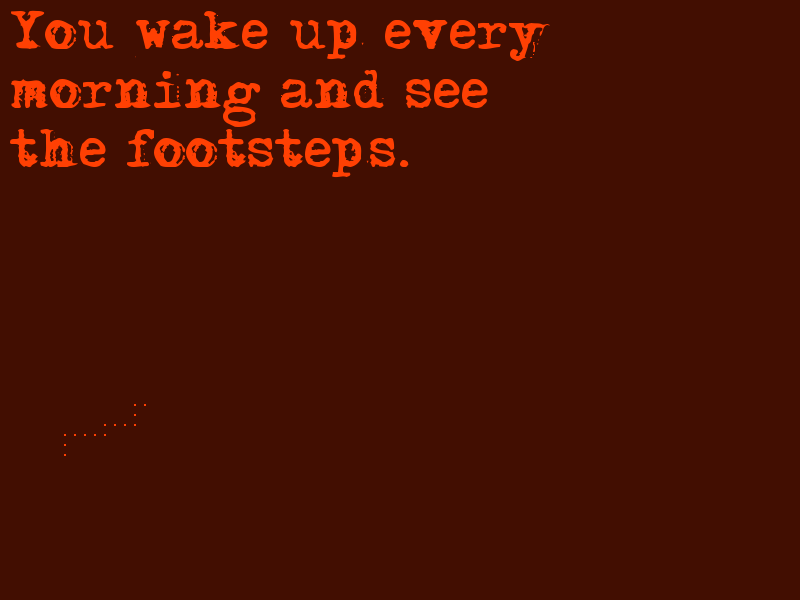 You wake up every morning and see the footsteps.